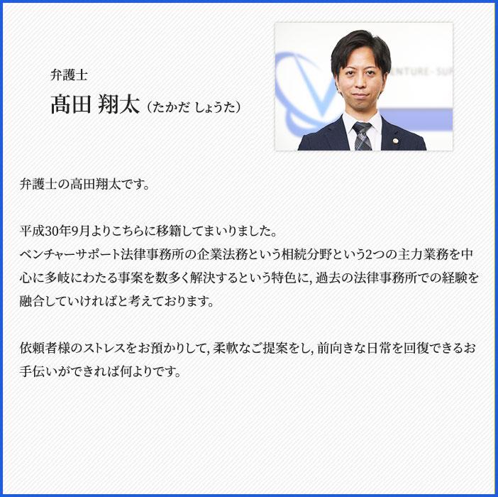 髙田 翔太(たかだ しょうた)弁護士の高田翔太です。平成30年9月よりこちらに移籍してまいりました。ベンチャーサポート法律事務所の企業法務という相続分野という2つの主力業務を中心に多岐にわたる事案を数多く解決するという特色に,過去の法律事務所での経験を融合していければと考えております。依頼者様のストレスをお預かりして,柔軟なご提案をし,前向きな日常を回復できるお手伝いができれば何よりです。